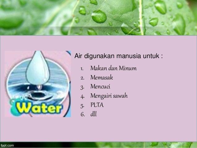 Air digunakan manusia untuk : 1. Makan dan Minum 2. Memasak 3. Mencuci 4. Mengairi sawah 5. PLTA 6. dll