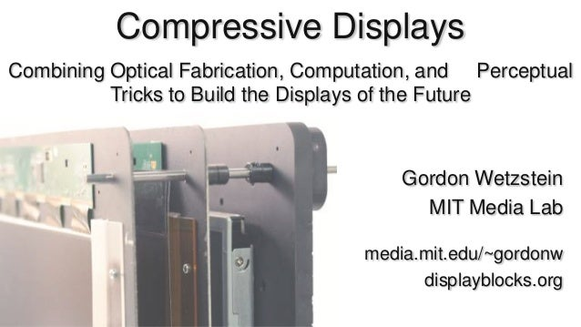 Compressive Displays Combining Optical Fabrication, Computation, and Perceptual Tricks to Build the Displays of the Future...