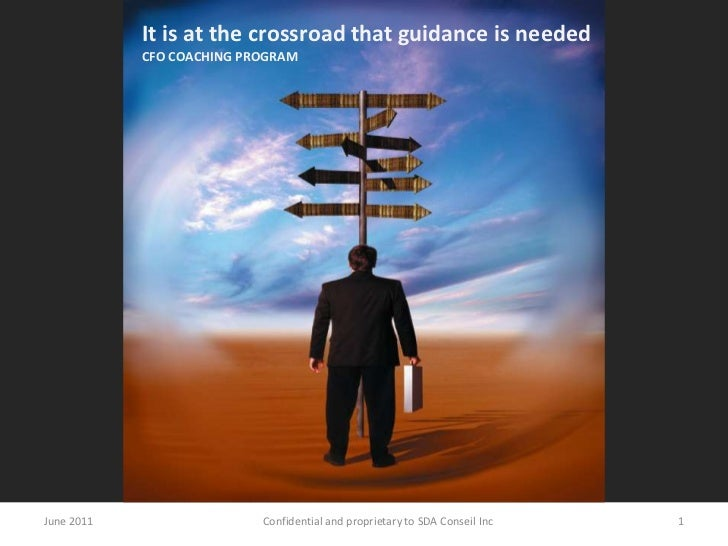 It is at the crossroad that guidance is needed<br />CFO COACHING PROGRAM<br />June 2011<br />1<br />Confidential and propr...