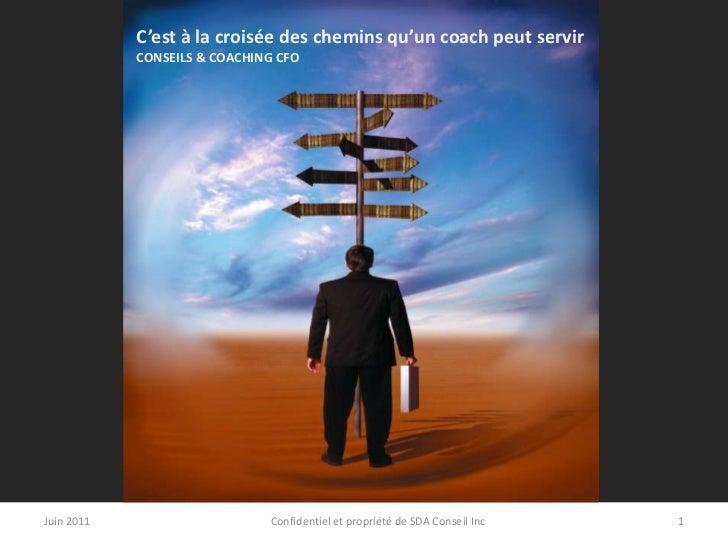C'est à la croisée des chemins qu'un coach peut servir<br />CONSEILS & COACHING CFO <br />Juin 2011<br />1<br />Confidenti...