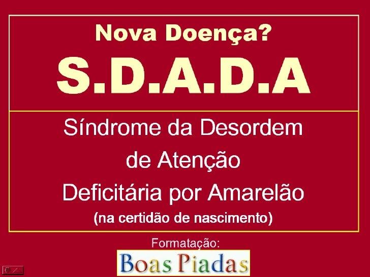 Nova Doença? S.D.A.D.A <ul><li>Síndrome da Desordem  </li></ul><ul><li>de Atenção </li></ul><ul><li>Deficitária por Amarel...