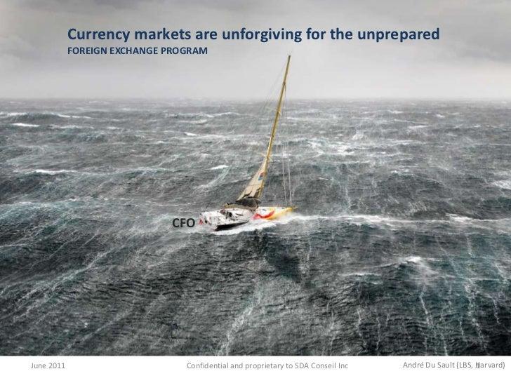 June 2011<br />Currency markets are unforgiving for the unprepared<br />FOREIGN EXCHANGE PROGRAM<br />CFO<br />André Du Sa...