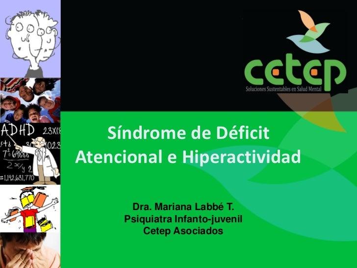 Síndrome de DéficitAtencional e Hiperactividad      Dra. Mariana Labbé T.     Psiquiatra Infanto-juvenil         Cetep Aso...