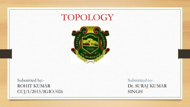TOPOLOGY Submitted by:- ROHIT KUMAR CUJ/I/2013/IGIO/026 Submitted to:- Dr. SURAJ KUMAR SINGH