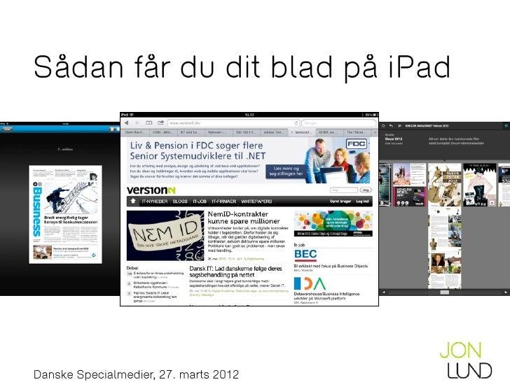 Sådan får du dit blad på iPadJon Lund // www.jon-lund.com // jon@jon-lund.com // @jonlund  Danske Specialmedier, 27. marts...