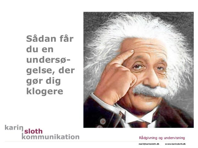 Sådan får du en undersø- gelse, der gør dig klogere Rådgivning og undervisning mail@karinsloth.dk www.karinsloth.dk