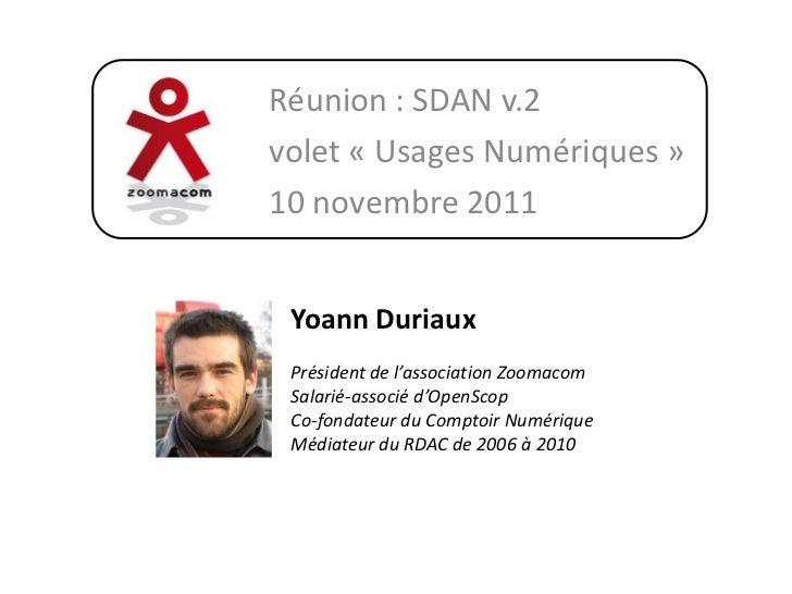 Réunion : SDAN v.2volet « Usages Numériques »10 novembre 2011 Yoann Duriaux Président de l'association Zoomacom Salarié-as...