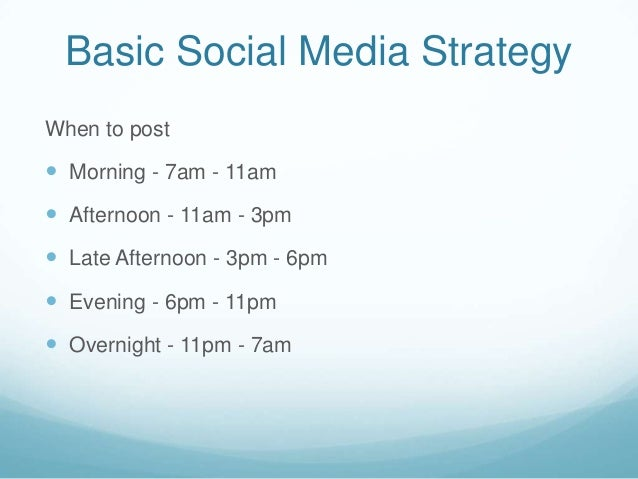 Basic Social Media StrategyWhen to post Morning - 7am - 11am Afternoon - 11am - 3pm Late Afternoon - 3pm - 6pm Evening...