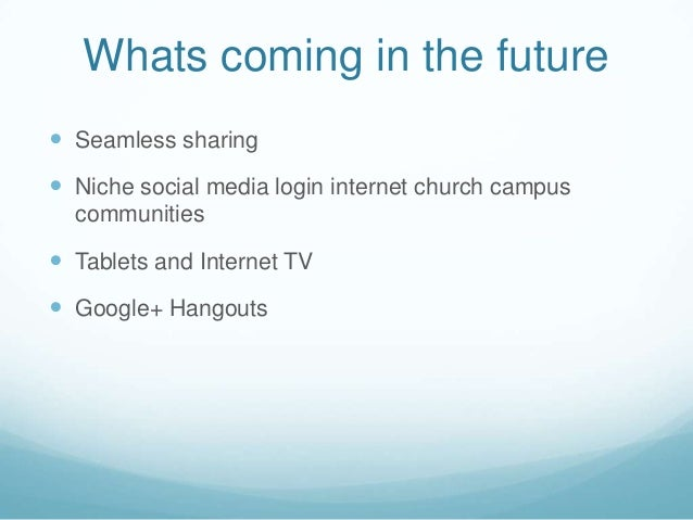 Whats coming in the future Seamless sharing Niche social media login internet church campuscommunities Tablets and Inte...