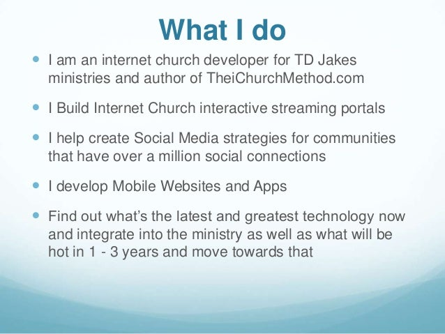 What I do I am an internet church developer for TD Jakesministries and author of TheiChurchMethod.com I Build Internet C...