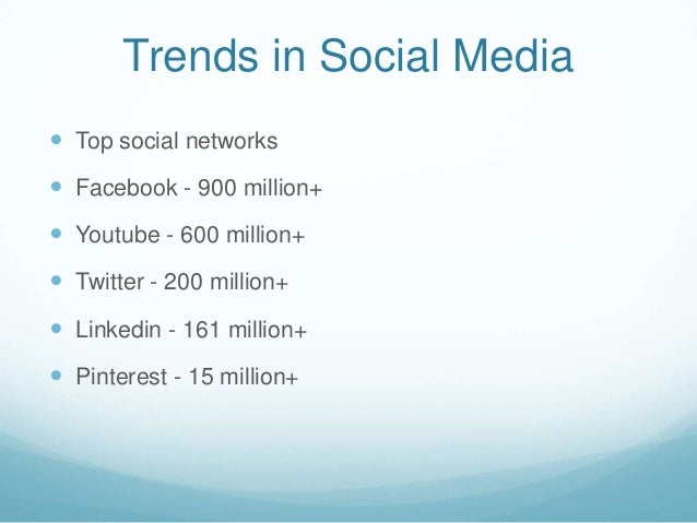 Trends in Social Media Top social networks Facebook - 900 million+ Youtube - 600 million+ Twitter - 200 million+ Link...