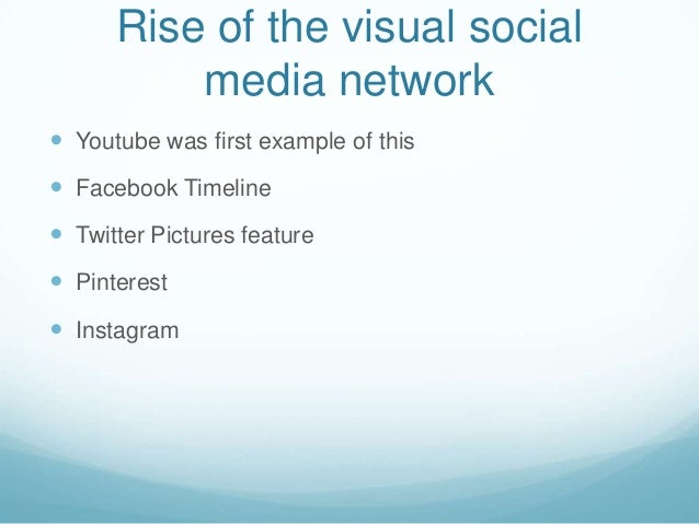 Rise of the visual socialmedia network Youtube was first example of this Facebook Timeline Twitter Pictures feature Pi...