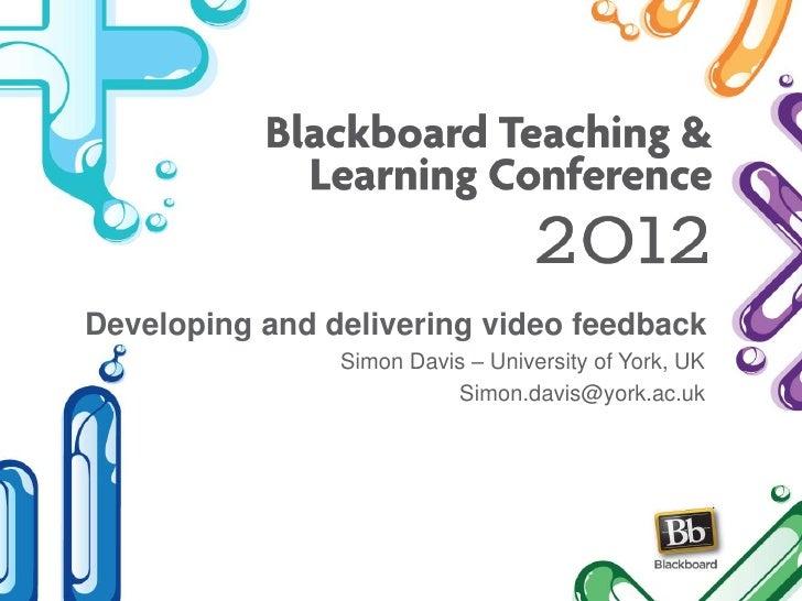Developing and delivering video feedback                Simon Davis – University of York, UK                          Simo...