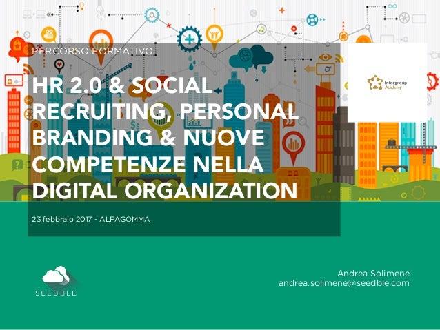 Andrea Solimene andrea.solimene@seedble.com PERCORSO FORMATIVO HR 2.0 & SOCIAL RECRUITING, PERSONAL BRANDING & NUOVE COMPE...