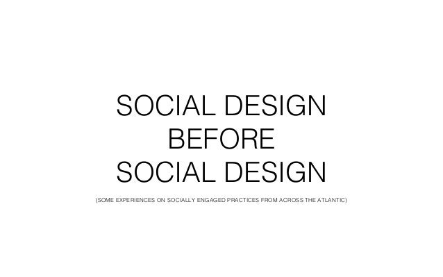 SOCIAL DESIGN  BEFORE  SOCIAL DESIGN  (SOME EXPERIENCES ON SOCIALLY ENGAGED PRACTICES FROM ACROSS THE ATLANTIC)