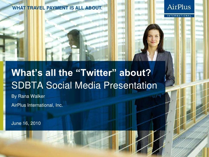 """What's all the """"Twitter"""" about?<br />June 16, 2010<br />By Rana Walker <br />AirPlus International, Inc.<br />SDBTA Social..."""