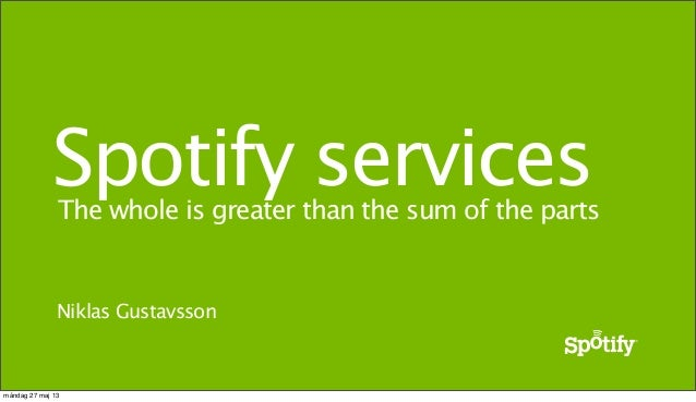 The whole is greater than the sum of the partsSpotify servicesNiklas Gustavssonmåndag 27 maj 13