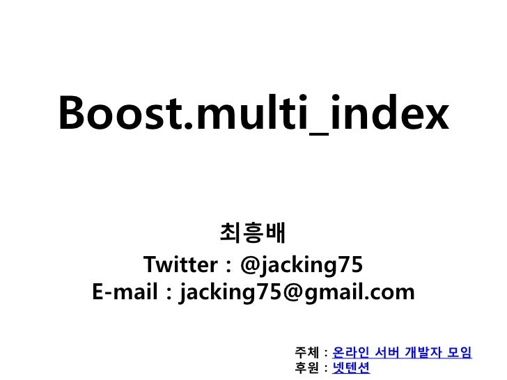 Boost.multi_index              최흥배     Twitter : @jacking75 E-mail : jacking75@gmail.com                  주체 : 온라인 서버 개발자 ...