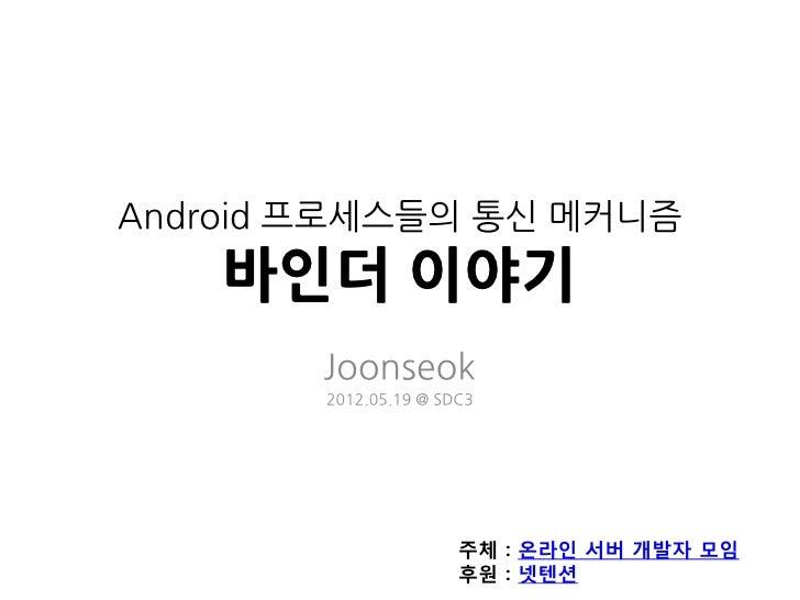 Android 프로세스들의 통신 메커니즘    바인더 이야기        Joonseok        2012.05.19 @ SDC3                       주체 : 온라인 서버 개발자 모임       ...