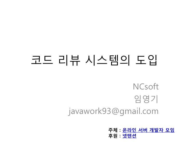 코드 리뷰 시스템의 도입                NCsoft                임영기   javawork93@gmail.com           주체 : 온라인 서버 개발자 모임           후원 : ...