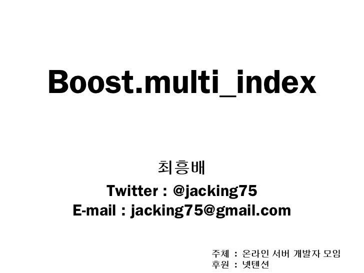 Boost.multi_index              최흥배     Twitter : @jacking75 E-mail : jacking75@gmail.com                  주체 : 온라인 서버 개발자 ...