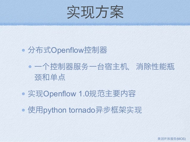 实现方案 分布式Openflow控制器 一个控制器服务一台宿主机,消除性能瓶 颈和单点 实现Openflow 1.0规范主要内容 使用python tornado 步框架实现 美团 放服务(MOS)