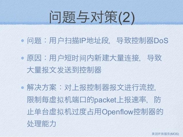 问题与对策(2) 问题:用户扫描IP地址段,导致控制器DoS 原因:用户短时间内新建大量连接,导致 大量报文发送到控制器 解决方案:对上报控制器报文进行流控, 限制每虚拟机端口的packet上报速率,防 止单台虚拟机过度占用Openflow控制...