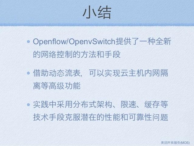 小结 Openflow/OpenvSwitch提供了一 全新 的网络控制的方法和手段 借助动态流表,可以实现云主机内网隔 离等高级功能 实践中采用分布式架构、限速、缓存等 技术手段克服潜在的性能和可靠性问题 美团 放服务(MOS)