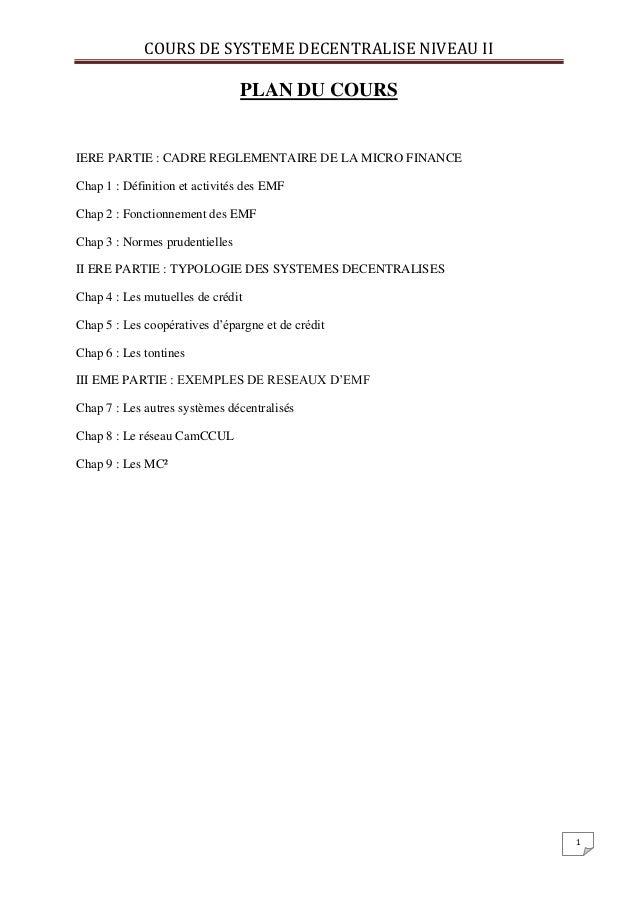 COURS DE SYSTEME DECENTRALISE NIVEAU II 1 PLAN DU COURS IERE PARTIE : CADRE REGLEMENTAIRE DE LA MICRO FINANCE Chap 1 : Déf...