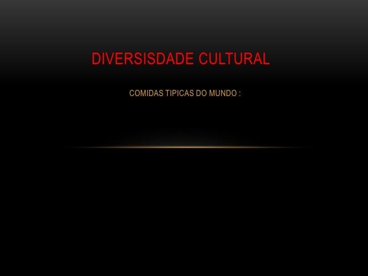 DIVERSISDADE CULTURAL    COMIDAS TIPICAS DO MUNDO :