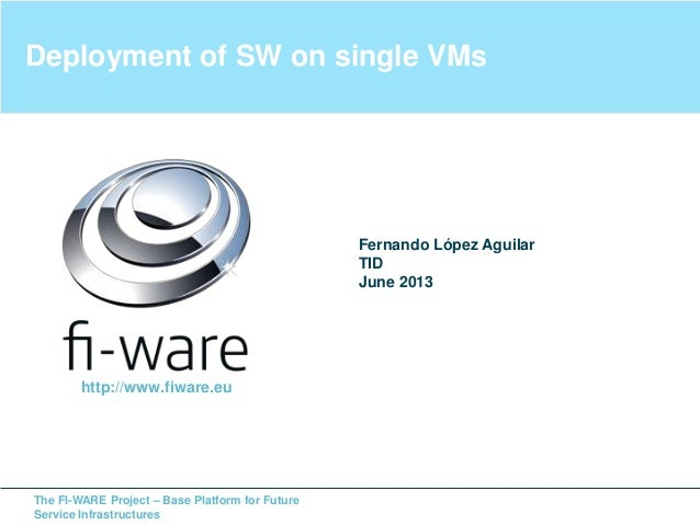The FI-WARE Project – Base Platform for FutureService InfrastructuresDeployment of SW on single VMsFernando López AguilarT...