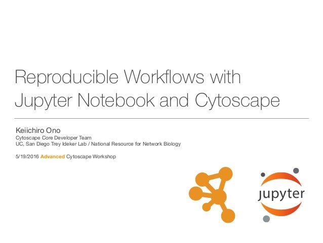 Reproducible Workflows with Jupyter Notebook and Cytoscape Keiichiro Ono  Cytoscape Core Developer Team  UC, San Diego Trey...