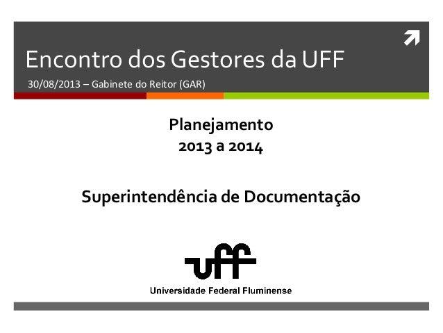  Encontro dos Gestores da UFF 30/08/2013 – Gabinete do Reitor (GAR) Superintendência de Documentação Planejamento 2013 a ...