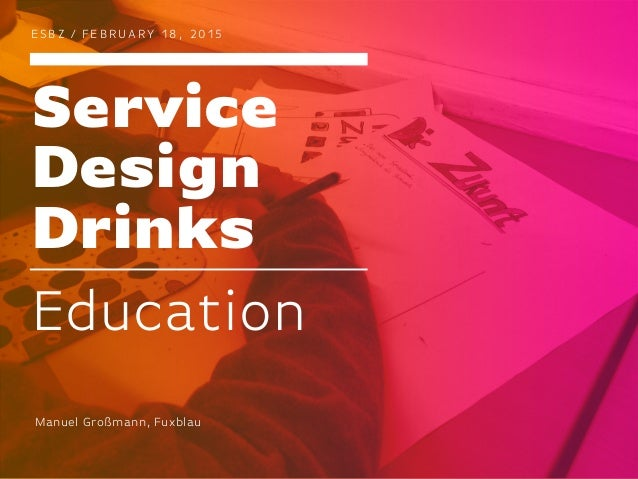 Service Design Drinks E S BZ / F E B R UA RY 1 8 , 2 0 1 5 Education Manuel Großmann, Fuxblau