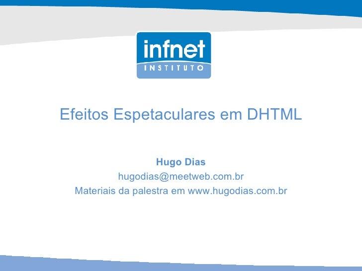 Efeitos Espetaculares em DHTML Hugo Dias [email_address] Materiais da palestra em www.hugodias.com.br