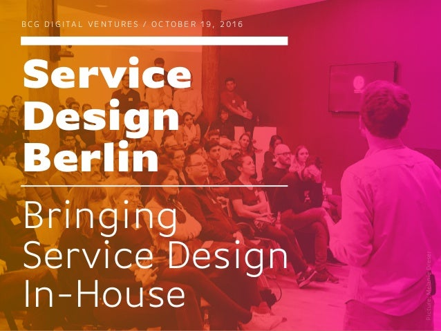 Service Design Berlin B CG D I G I TA L V E N T U R E S / O C TO B E R 1 9 , 2 0 1 6 Bringing Service Design In-House Pict...