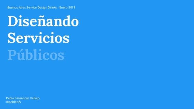 Diseñando Servicios Públicos Pablo Fernández Vallejo @pablitofv Buenos Aires Service Design Drinks · Enero 2018
