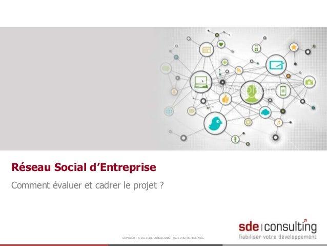 COPYRIGHT © 2013 SDE CONSULTING. TOUS DROITS RÉSERVÉS. Comment évaluer et cadrer le projet ? Réseau Social d'Entreprise