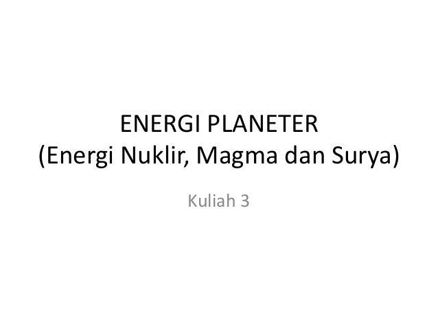 ENERGI PLANETER (Energi Nuklir, Magma dan Surya) Kuliah 3