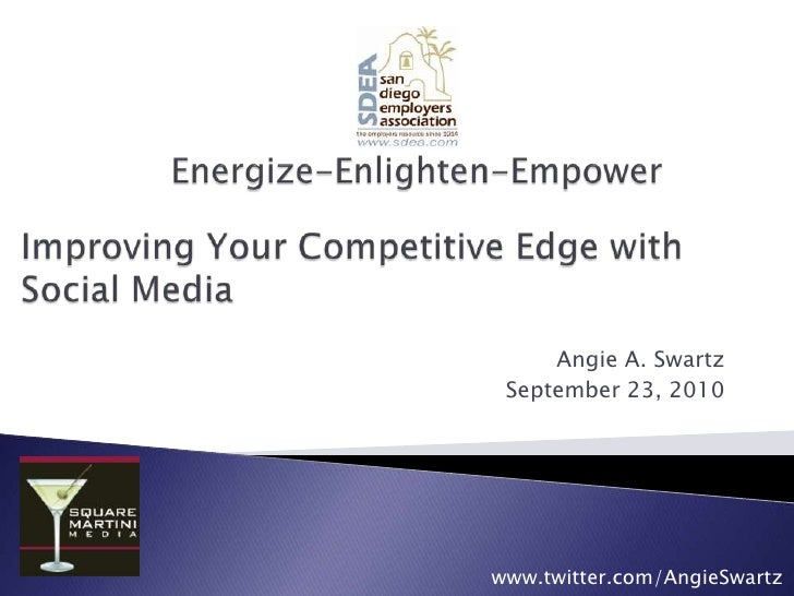 Energize-Enlighten-Empower<br />Improving Your Competitive Edge with Social Media<br />Angie A. Swartz<br />September 23, ...