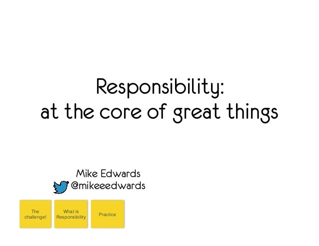 Responsibility:  at the core of great things  Mike Edwards  @mikeeedwards  The  challenge!  What is  Responsibility  Pract...