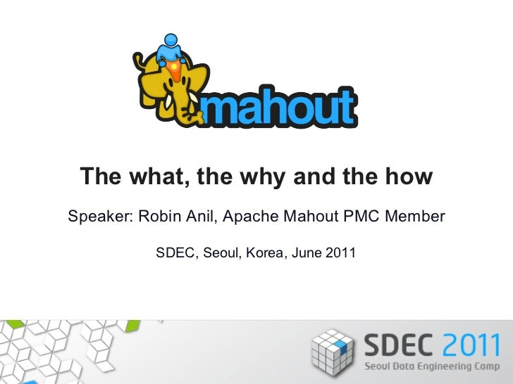 The what, the why and the howSpeaker: Robin Anil, Apache Mahout PMC Member          SDEC, Seoul, Korea, June 2011