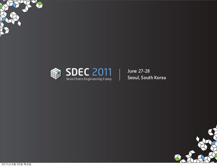 SDEC 2011               Seoul Data Engineering Camp                                             June 27-28                ...