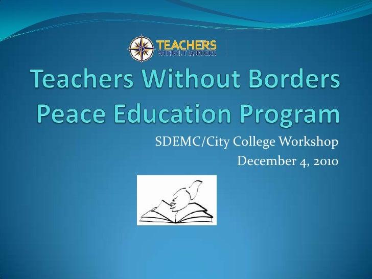 Teachers Without BordersPeace Education Program<br />SDEMC/City College Workshop<br />December 4, 2010<br />