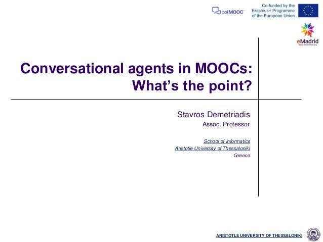 ARISTOTLE UNIVERSITY OF THESSALONIKI Conversational agents in MOOCs: What's the point? Stavros Demetriadis Assoc. Professo...
