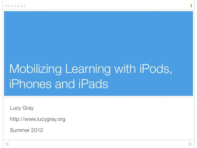 Mobilizing Learning with iPods, iPhones and iPads Lucy Gray http://www.lucygray.org Summer 2012 1