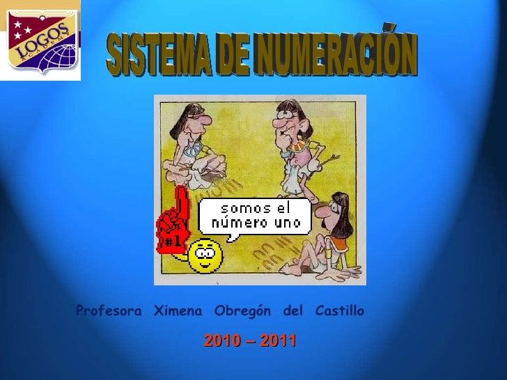 2010 – 2011  Profesora  Ximena  Obregón  del  Castillo SISTEMA DE NUMERACIÓN