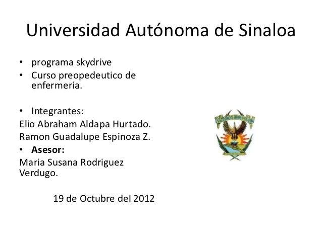 Universidad Autónoma de Sinaloa• programa skydrive• Curso preopedeutico de  enfermeria.• Integrantes:Elio Abraham Aldapa H...
