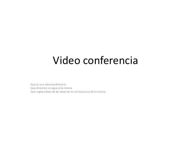 Video conferenciaQue es una videoconferenciaQue dinamica se sigue enla mismaQue reglas debes de de observar en el transcur...