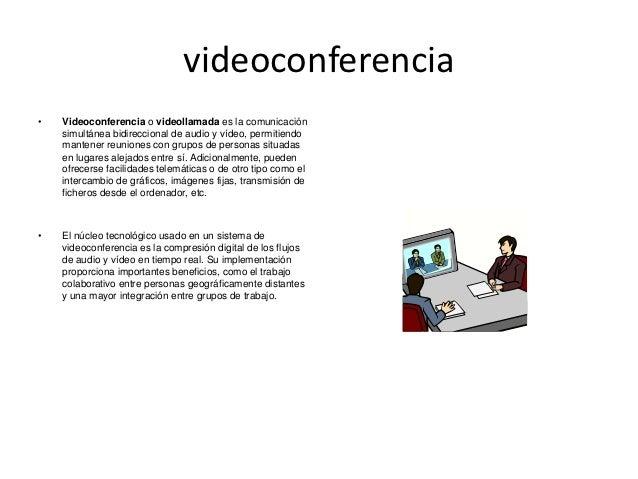 videoconferencia•   Videoconferencia o videollamada es la comunicación    simultánea bidireccional de audio y vídeo, permi...